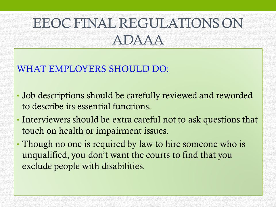EEOC FINAL REGULATIONS ON ADAAA WHAT EMPLOYERS SHOULD DO: Job descriptions should be carefully reviewed and reworded to describe its essential functions.