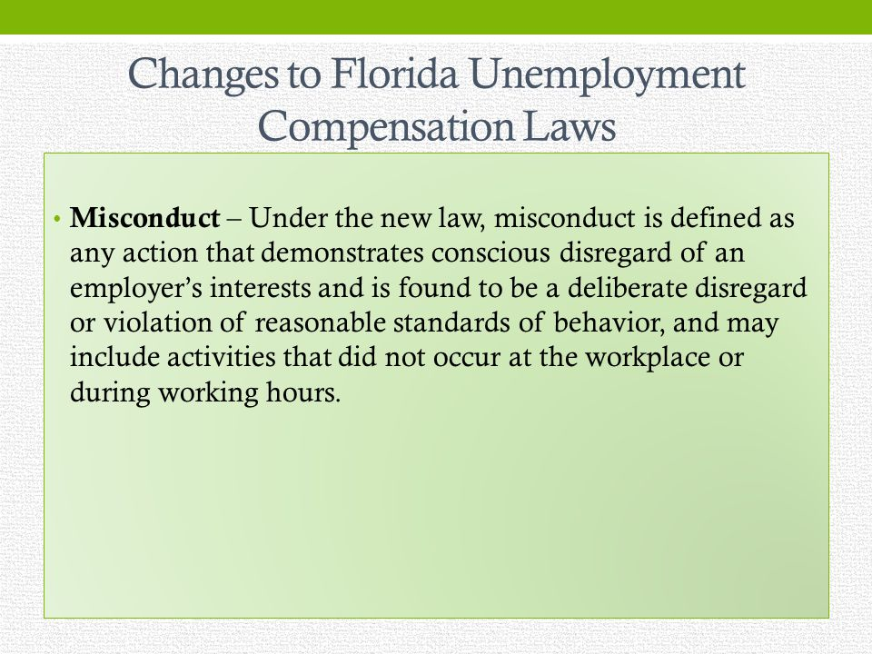 Changes to Florida Unemployment Compensation Laws Misconduct – Under the new law, misconduct is defined as any action that demonstrates conscious disregard of an employers interests and is found to be a deliberate disregard or violation of reasonable standards of behavior, and may include activities that did not occur at the workplace or during working hours.
