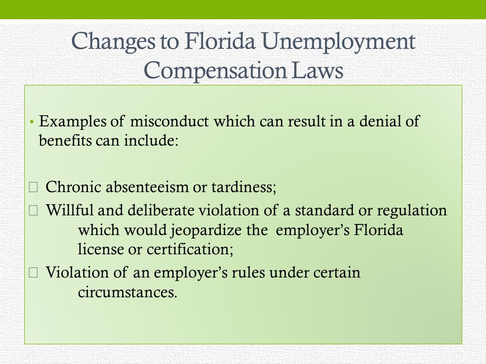 Changes to Florida Unemployment Compensation Laws Examples of misconduct which can result in a denial of benefits can include: Chronic absenteeism or tardiness; Willful and deliberate violation of a standard or regulation which would jeopardize the employers Florida license or certification; Violation of an employers rules under certain circumstances.
