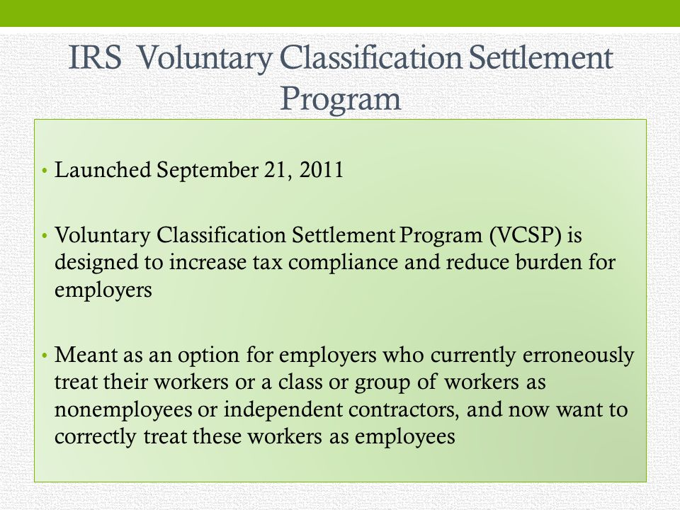 IRS Voluntary Classification Settlement Program Launched September 21, 2011 Voluntary Classification Settlement Program (VCSP) is designed to increase tax compliance and reduce burden for employers Meant as an option for employers who currently erroneously treat their workers or a class or group of workers as nonemployees or independent contractors, and now want to correctly treat these workers as employees