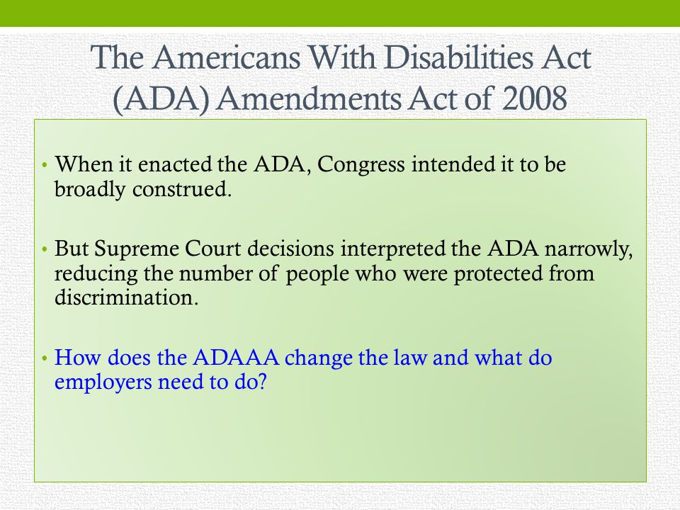 The Americans With Disabilities Act (ADA) Amendments Act of 2008 When it enacted the ADA, Congress intended it to be broadly construed.