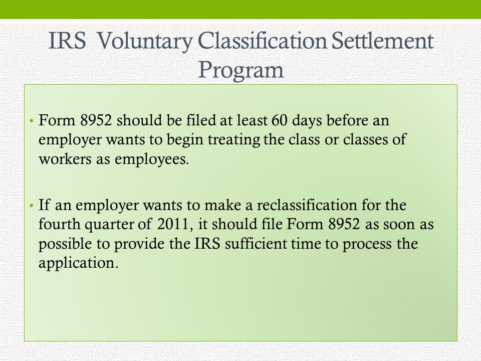 IRS Voluntary Classification Settlement Program Form 8952 should be filed at least 60 days before an employer wants to begin treating the class or classes of workers as employees.