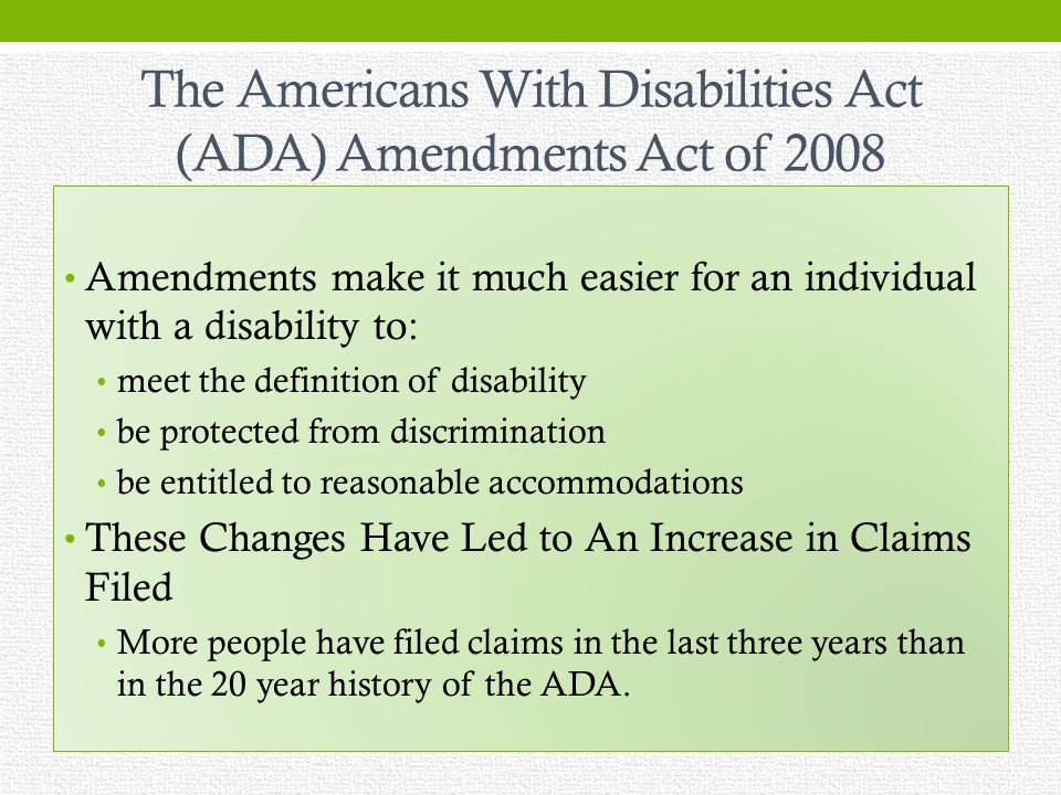 The Americans With Disabilities Act (ADA) Amendments Act of 2008 Amendments make it much easier for an individual with a disability to: meet the definition of disability be protected from discrimination be entitled to reasonable accommodations These Changes Have Led to An Increase in Claims Filed More people have filed claims in the last three years than in the 20 year history of the ADA.