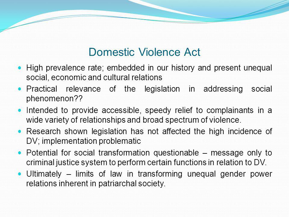 Domestic Violence Act High prevalence rate; embedded in our history and present unequal social, economic and cultural relations Practical relevance of the legislation in addressing social phenomenon .
