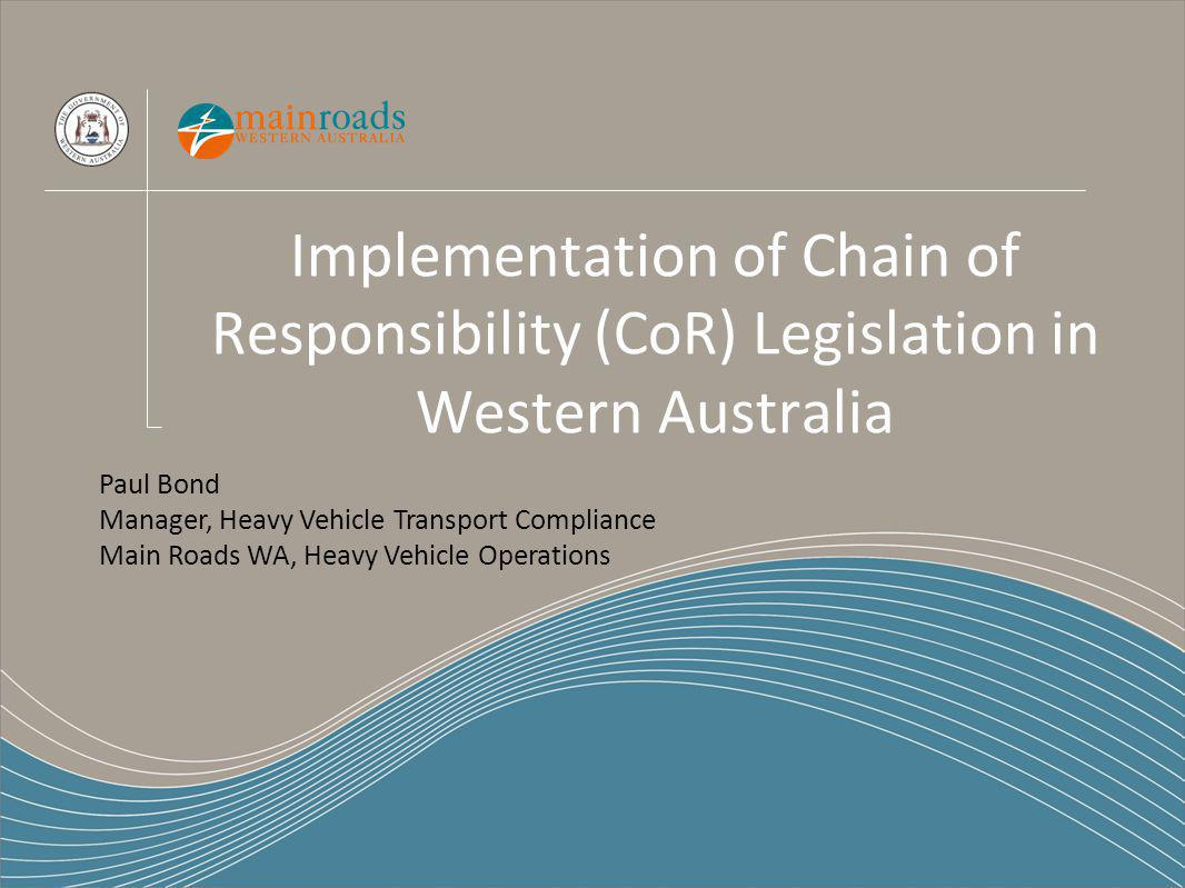 Implementation of Chain of Responsibility (CoR) Legislation in Western Australia Paul Bond Manager, Heavy Vehicle Transport Compliance Main Roads WA, Heavy Vehicle Operations