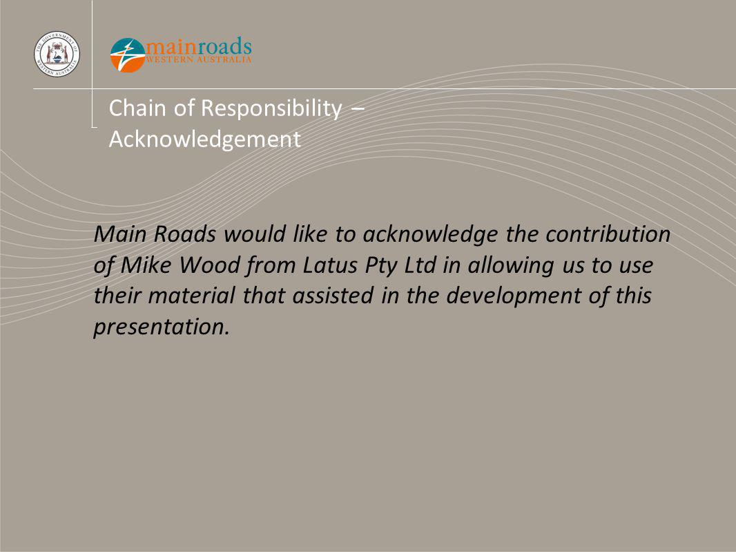 Chain of Responsibility – Acknowledgement Main Roads would like to acknowledge the contribution of Mike Wood from Latus Pty Ltd in allowing us to use their material that assisted in the development of this presentation.