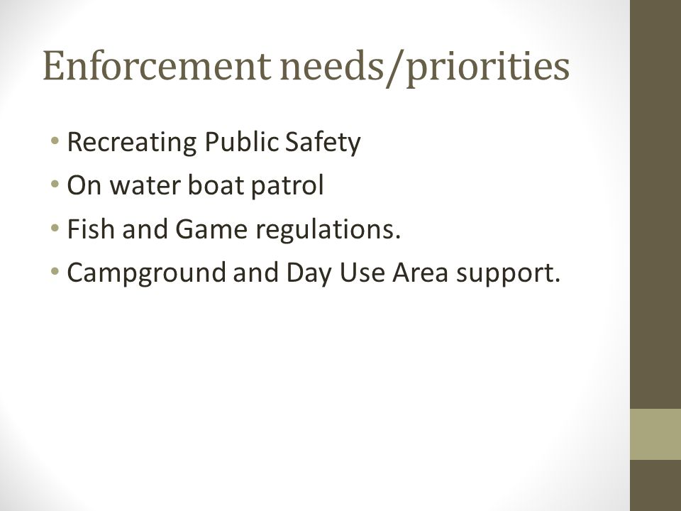 Enforcement needs/priorities Recreating Public Safety On water boat patrol Fish and Game regulations.