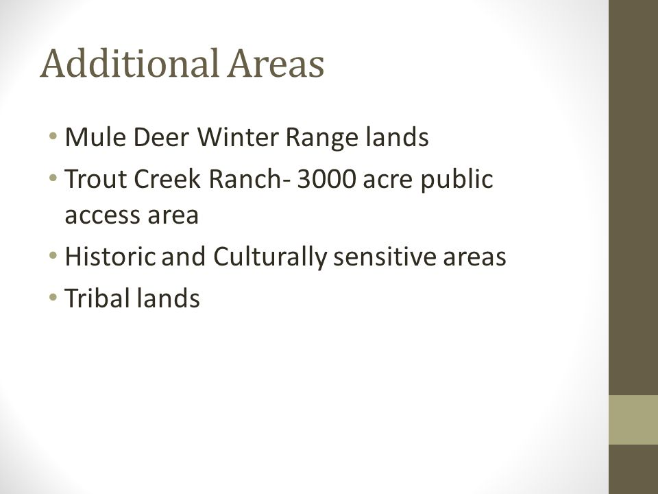 Additional Areas Mule Deer Winter Range lands Trout Creek Ranch- 3000 acre public access area Historic and Culturally sensitive areas Tribal lands