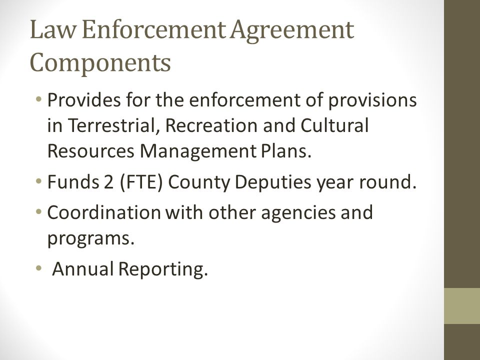 Law Enforcement Agreement Components Provides for the enforcement of provisions in Terrestrial, Recreation and Cultural Resources Management Plans.