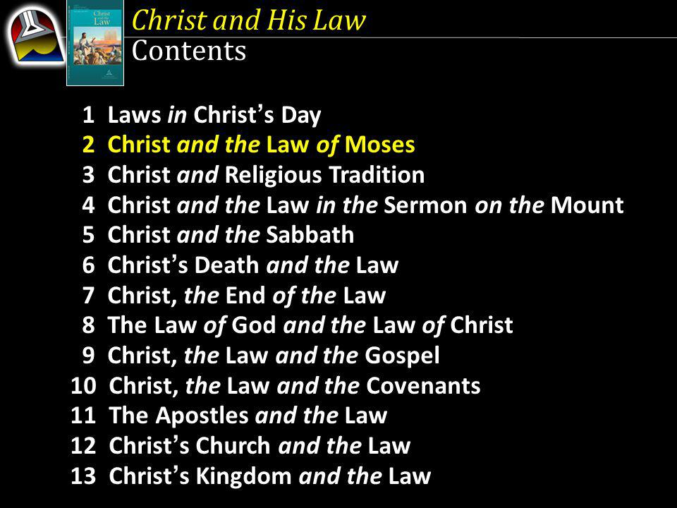 Christ and His Law Contents 1 Laws in Christs Day 2 Christ and the Law of Moses 3 Christ and Religious Tradition 4 Christ and the Law in the Sermon on the Mount 5 Christ and the Sabbath 6 Christs Death and the Law 7 Christ, the End of the Law 8 The Law of God and the Law of Christ 9 Christ, the Law and the Gospel 10 Christ, the Law and the Covenants 11 The Apostles and the Law 12 Christs Church and the Law 13 Christs Kingdom and the Law