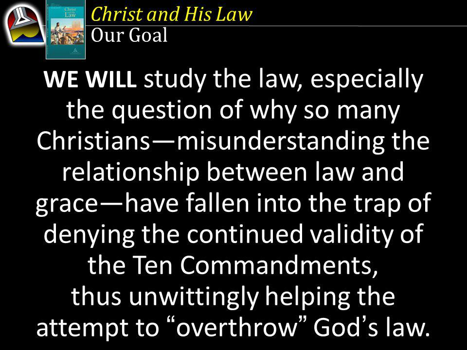 Christ and His Law Our Goal WE WILL study the law, especially the question of why so many Christiansmisunderstanding the relationship between law and gracehave fallen into the trap of denying the continued validity of the Ten Commandments, thus unwittingly helping the attempt to overthrow Gods law.