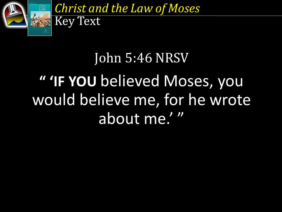 Key Text John 5:46 NRSV IF YOU believed Moses, you would believe me, for he wrote about me.