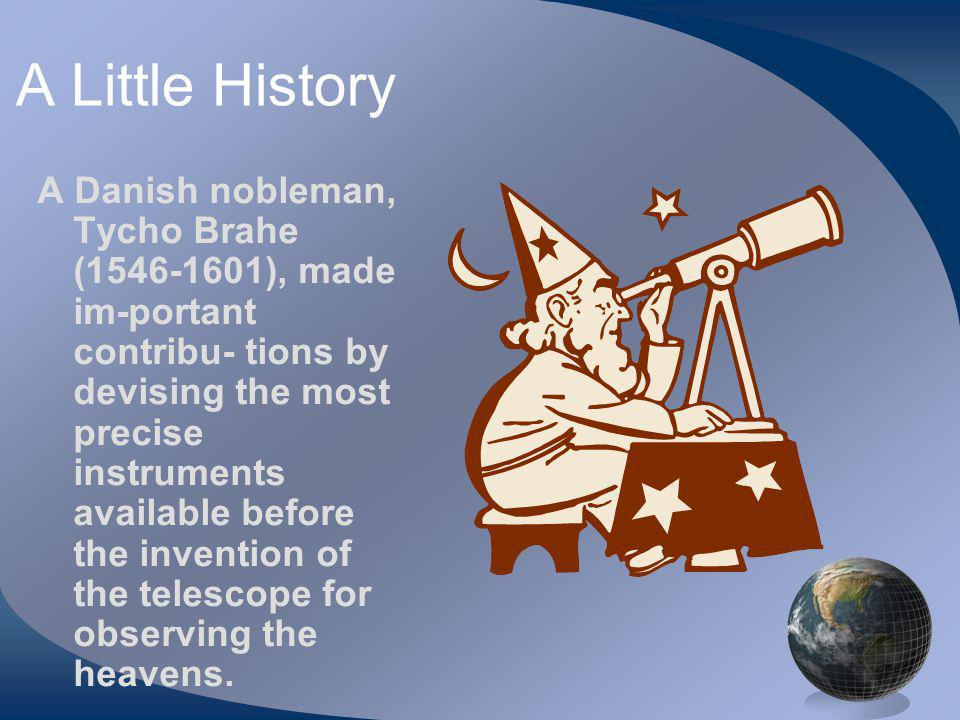 A Little History A Danish nobleman, Tycho Brahe (1546-1601), made im-portant contribu- tions by devising the most precise instruments available before the invention of the telescope for observing the heavens.