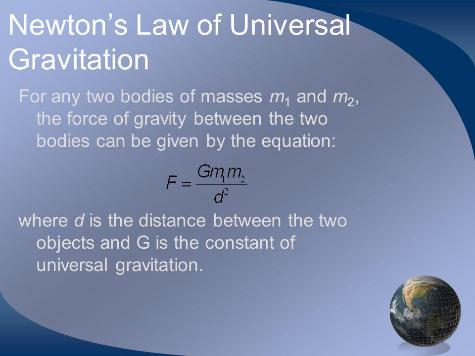 Newtons Law of Universal Gravitation For any two bodies of masses m 1 and m 2, the force of gravity between the two bodies can be given by the equation: where d is the distance between the two objects and G is the constant of universal gravitation.