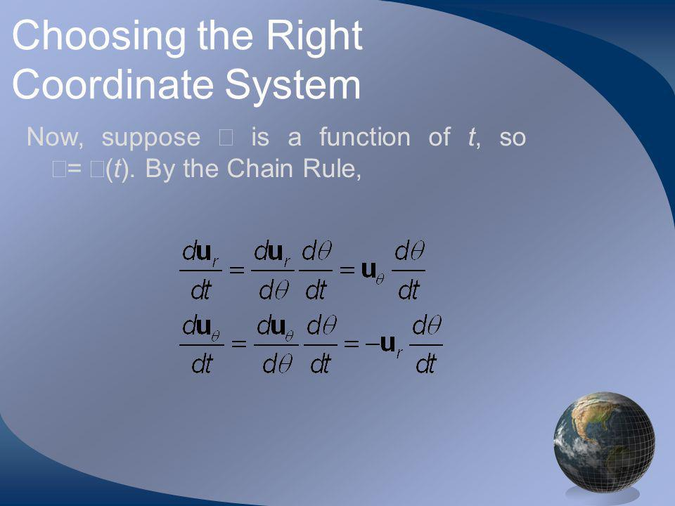 Choosing the Right Coordinate System Now, suppose is a function of t, so = (t). By the Chain Rule,