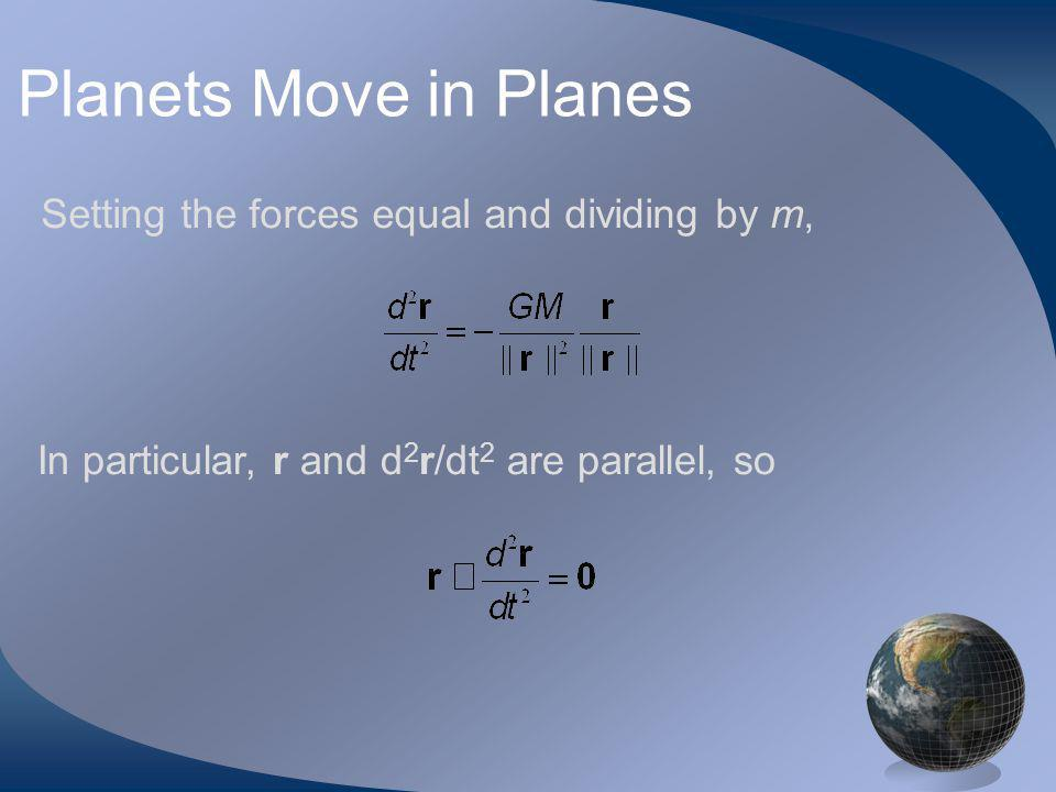 Planets Move in Planes Setting the forces equal and dividing by m, In particular, r and d 2 r/dt 2 are parallel, so