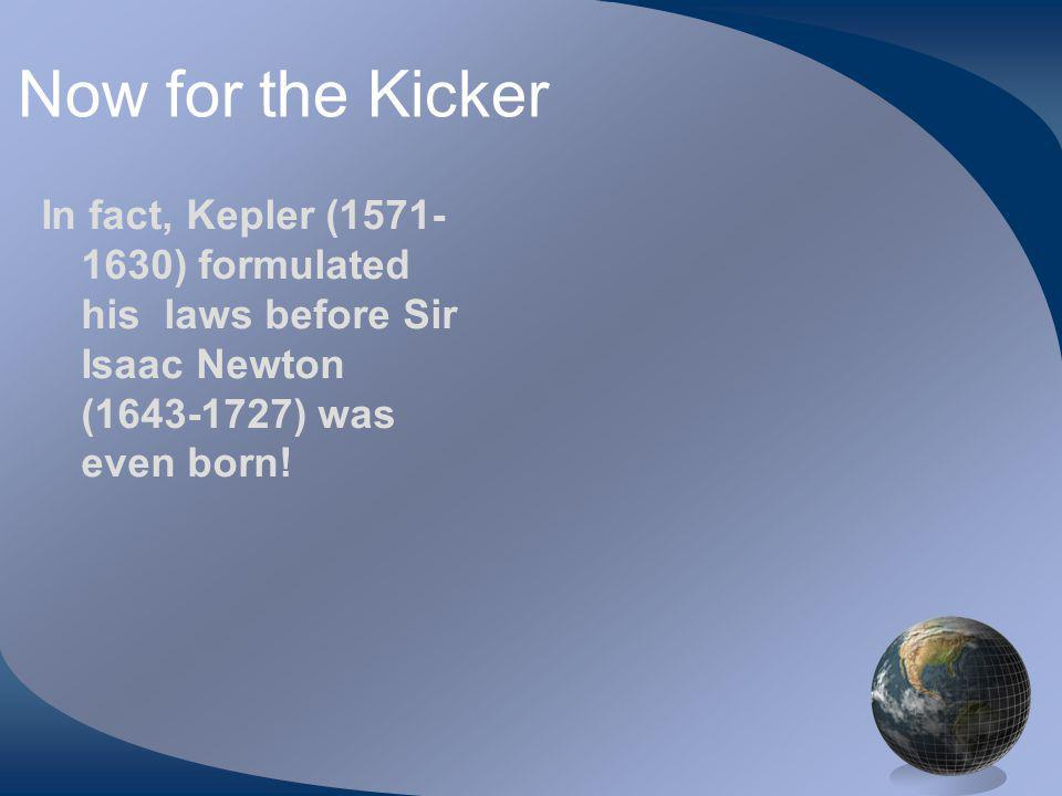 Now for the Kicker In fact, Kepler (1571- 1630) formulated his laws before Sir Isaac Newton (1643-1727) was even born!