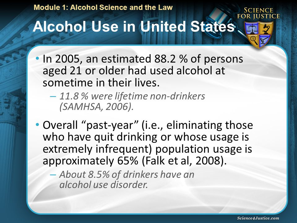 Module 1: Alcohol Science and the Law Alcohol Use in United States In 2005, an estimated 88.2 % of persons aged 21 or older had used alcohol at sometime in their lives.