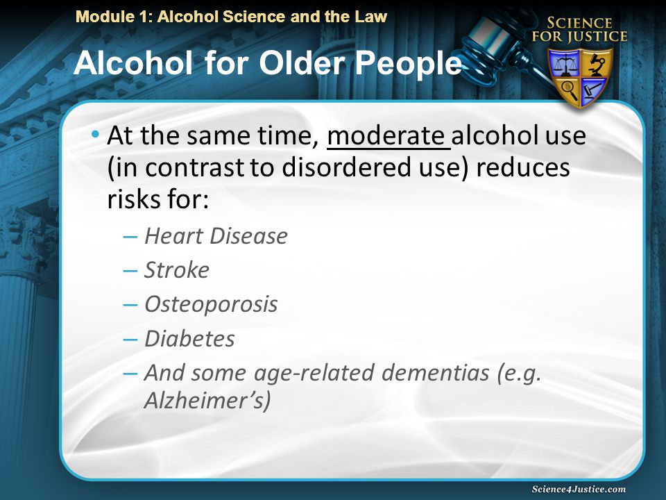 Module 1: Alcohol Science and the Law Alcohol for Older People At the same time, moderate alcohol use (in contrast to disordered use) reduces risks for: – Heart Disease – Stroke – Osteoporosis – Diabetes – And some age-related dementias (e.g.