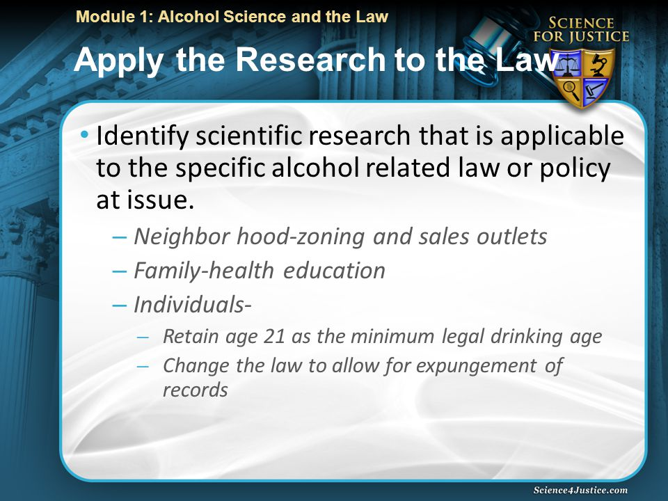 Module 1: Alcohol Science and the Law Apply the Research to the Law Identify scientific research that is applicable to the specific alcohol related law or policy at issue.