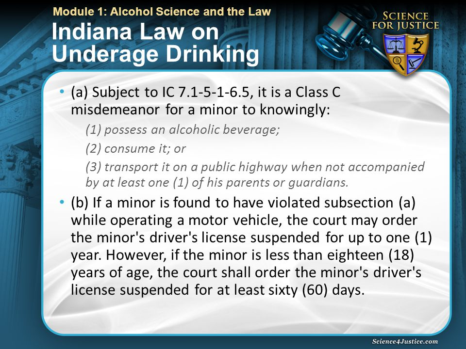 Module 1: Alcohol Science and the Law Indiana Law on Underage Drinking (a) Subject to IC 7.1-5-1-6.5, it is a Class C misdemeanor for a minor to knowingly: (1) possess an alcoholic beverage; (2) consume it; or (3) transport it on a public highway when not accompanied by at least one (1) of his parents or guardians.