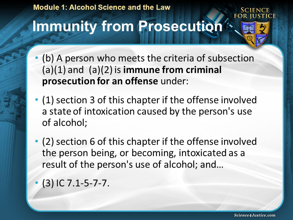 Module 1: Alcohol Science and the Law Immunity from Prosecution (b) A person who meets the criteria of subsection (a)(1) and (a)(2) is immune from criminal prosecution for an offense under: (1) section 3 of this chapter if the offense involved a state of intoxication caused by the person s use of alcohol; (2) section 6 of this chapter if the offense involved the person being, or becoming, intoxicated as a result of the person s use of alcohol; and… (3) IC 7.1-5-7-7.