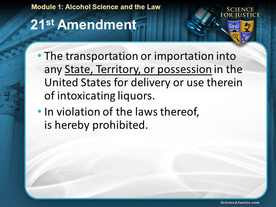 Module 1: Alcohol Science and the Law 21 st Amendment The transportation or importation into any State, Territory, or possession in the United States for delivery or use therein of intoxicating liquors.