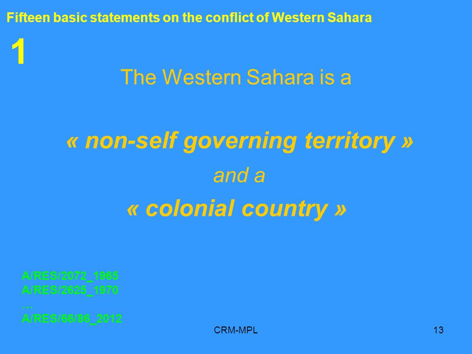 CRM-MPL13 1 The Western Sahara is a « non-self governing territory » and a « colonial country » A/RES/2072_1965 A/RES/2625_1970 … A/RES/66/86_2012 Fifteen basic statements on the conflict of Western Sahara