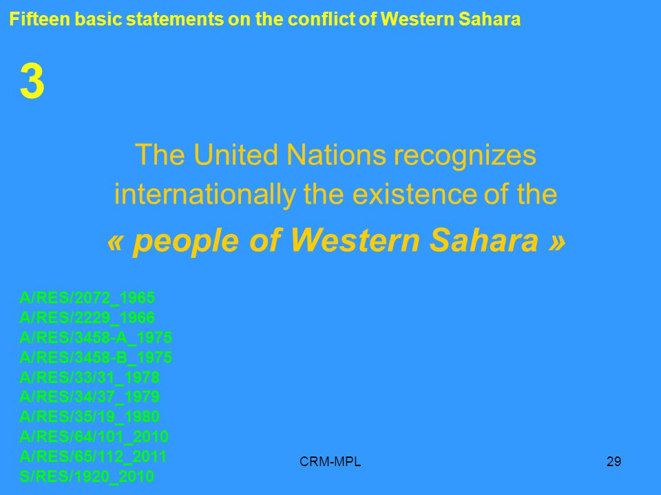 CRM-MPL29 3 The United Nations recognizes internationally the existence of the « people of Western Sahara » A/RES/2072_1965 A/RES/2229_1966 A/RES/3458-A_1975 A/RES/3458-B_1975 A/RES/33/31_1978 A/RES/34/37_1979 A/RES/35/19_1980 A/RES/64/101_2010 A/RES/65/112_2011 S/RES/1920_2010 Fifteen basic statements on the conflict of Western Sahara
