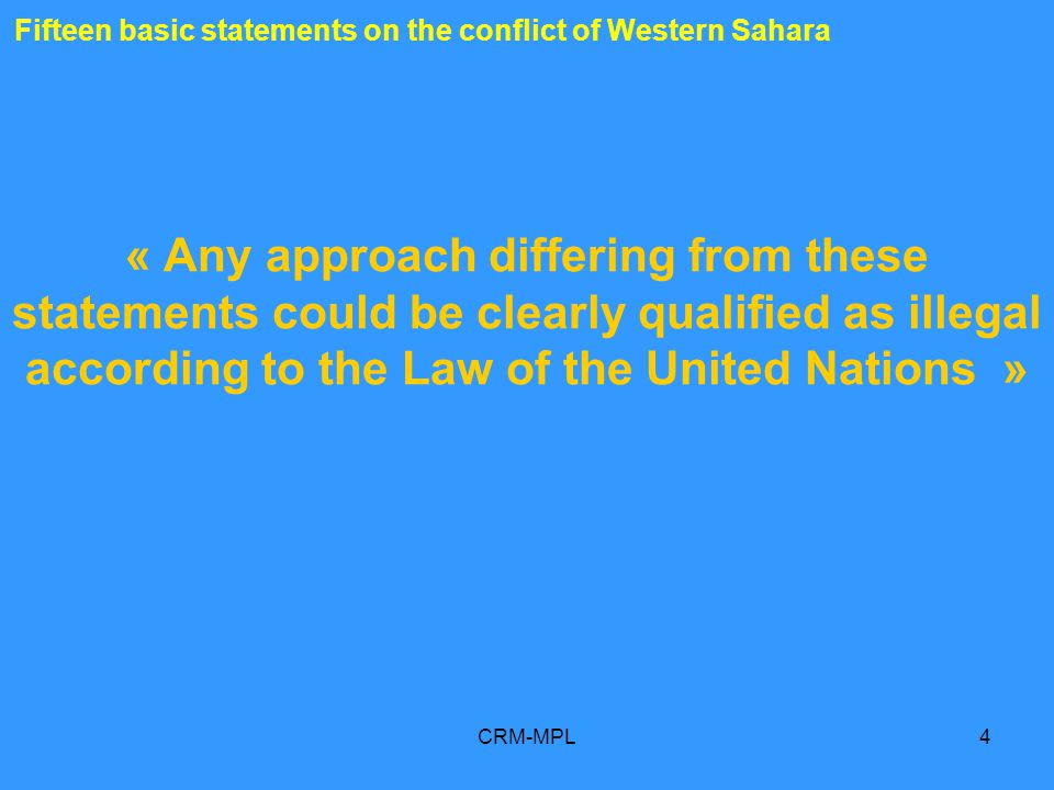CRM-MPL4 Fifteen basic statements on the conflict of Western Sahara « Any approach differing from these statements could be clearly qualified as illegal according to the Law of the United Nations »