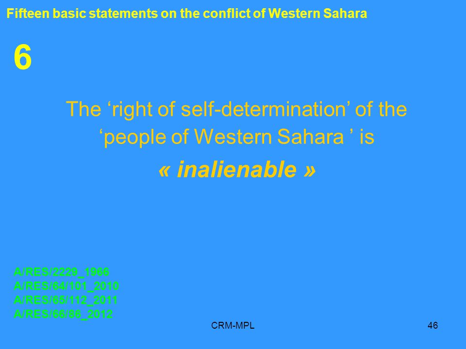 CRM-MPL46 6 The right of self-determination of the people of Western Sahara is « inalienable » A/RES/2229_1966 A/RES/64/101_2010 A/RES/65/112_2011 A/RES/66/86_2012 Fifteen basic statements on the conflict of Western Sahara