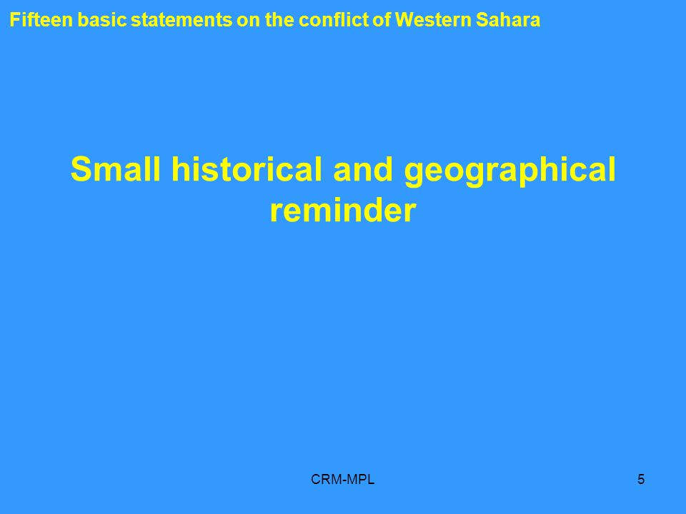 CRM-MPL5 Fifteen basic statements on the conflict of Western Sahara Small historical and geographical reminder