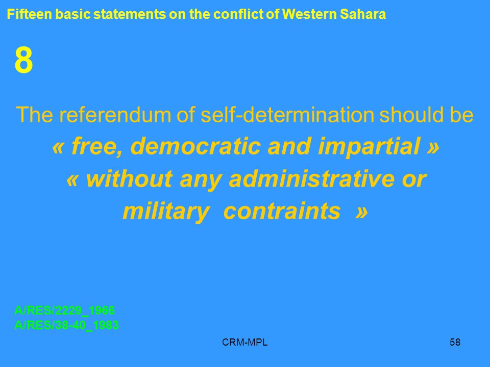 CRM-MPL58 8 The referendum of self-determination should be « free, democratic and impartial » « without any administrative or military contraints » A/RES/2229_1966 A/RES/38-40_1983 Fifteen basic statements on the conflict of Western Sahara