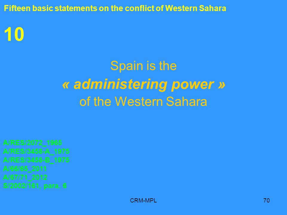 CRM-MPL70 10 Spain is the « administering power » of the Western Sahara A/RES/2072_1965 A/RES/3458-A_1975 A/RES/3458-B_1975 A/66/65_2011 A/67/71_2012 S/2002/161, para.