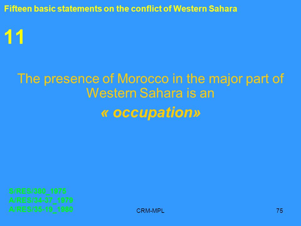 CRM-MPL75 11 The presence of Morocco in the major part of Western Sahara is an « occupation» S/RES/380_1975 A/RES/34-37_1979 A/RES/35-19_1980 Fifteen basic statements on the conflict of Western Sahara