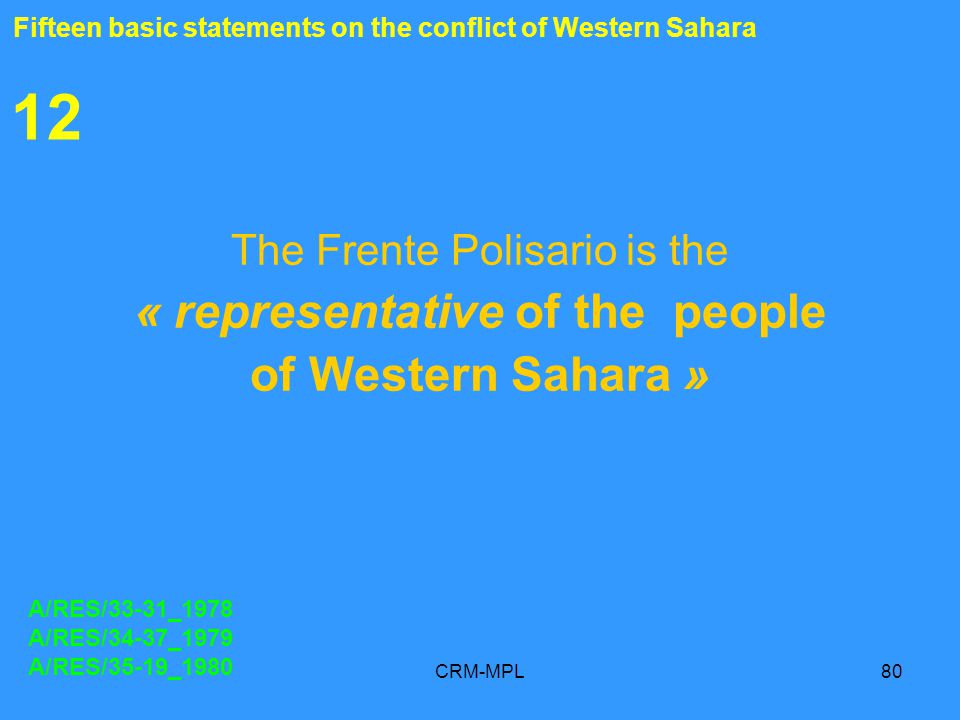 CRM-MPL80 12 The Frente Polisario is the « representative of the people of Western Sahara » A/RES/33-31_1978 A/RES/34-37_1979 A/RES/35-19_1980 Fifteen basic statements on the conflict of Western Sahara