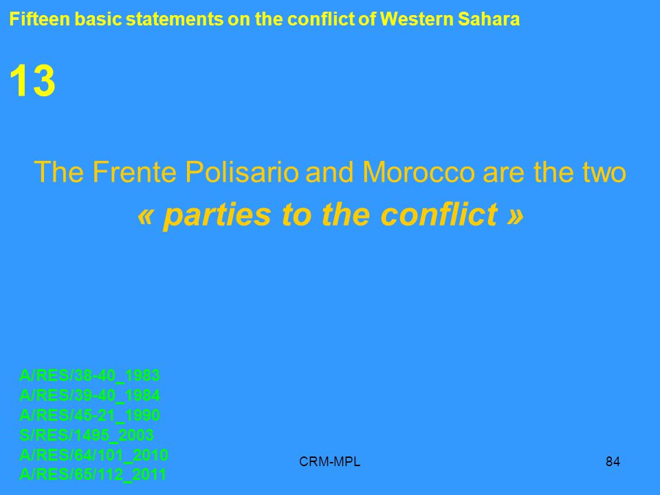 CRM-MPL84 13 The Frente Polisario and Morocco are the two « parties to the conflict » A/RES/38-40_1983 A/RES/39-40_1984 A/RES/45-21_1990 S/RES/1495_2003 A/RES/64/101_2010 A/RES/65/112_2011 Fifteen basic statements on the conflict of Western Sahara