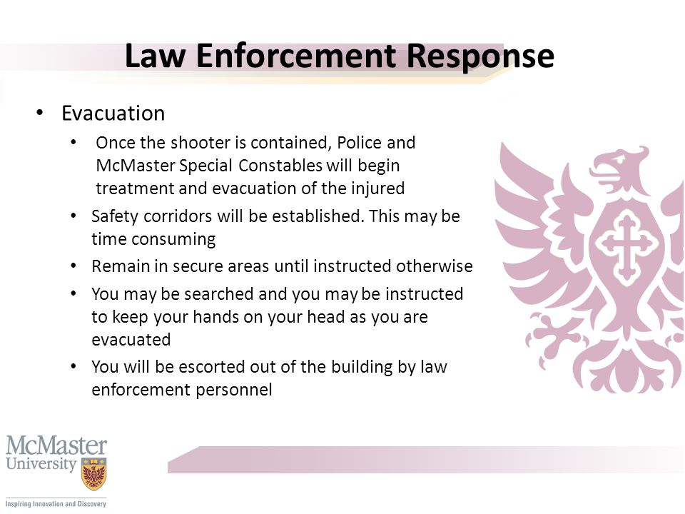 Law Enforcement Response Hamilton Police will immediately respond to the area assisted by McMaster Security Services The goal of the Police is to locate and stop the shooter The safest place for you to be is inside a secure room It is important for you to convey to others that help is on the way.