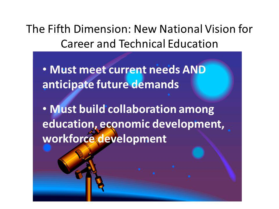 The Fifth Dimension: New National Vision for Career and Technical Education Must meet current needs AND anticipate future demands Must build collaboration among education, economic development, workforce development