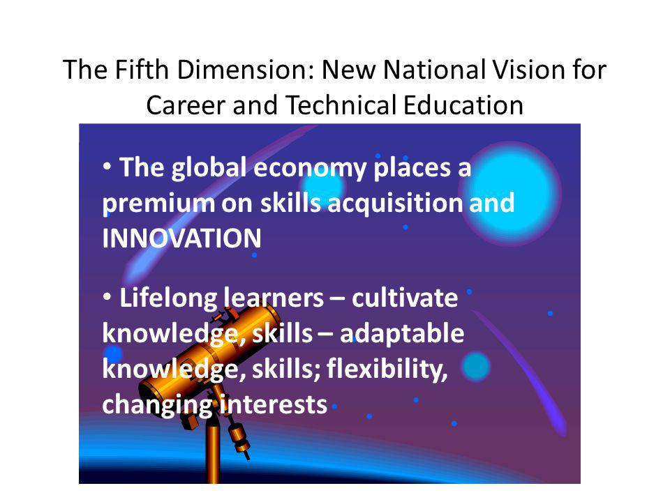 The Fifth Dimension: New National Vision for Career and Technical Education The global economy places a premium on skills acquisition and INNOVATION Lifelong learners – cultivate knowledge, skills – adaptable knowledge, skills; flexibility, changing interests