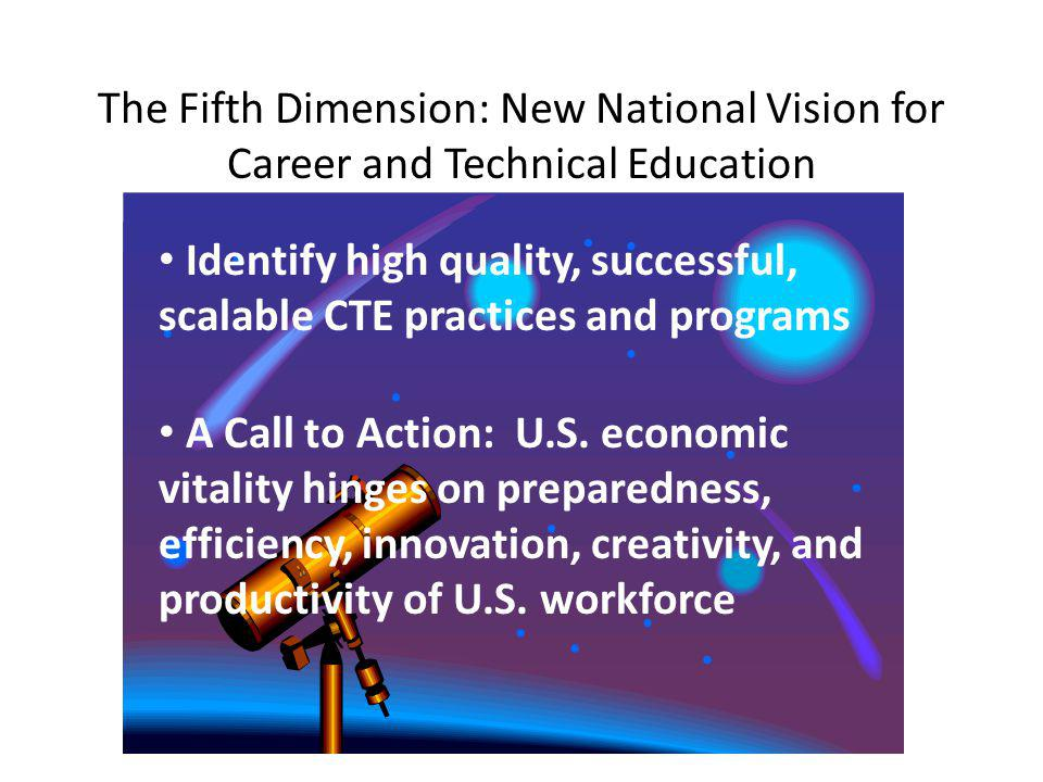 The Fifth Dimension: New National Vision for Career and Technical Education Identify high quality, successful, scalable CTE practices and programs A Call to Action: U.S.