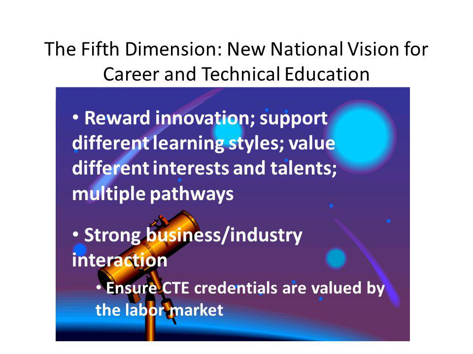 The Fifth Dimension: New National Vision for Career and Technical Education Reward innovation; support different learning styles; value different interests and talents; multiple pathways Strong business/industry interaction Ensure CTE credentials are valued by the labor market
