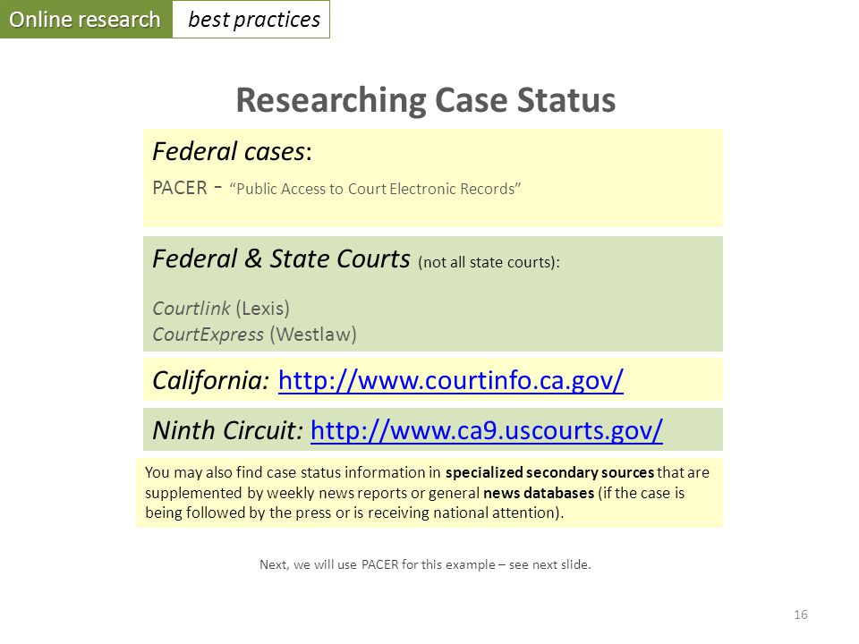 Online research best practices Researching Case Status Federal cases: PACER - Public Access to Court Electronic Records Federal & State Courts (not all state courts): Courtlink (Lexis) CourtExpress (Westlaw) California: http://www.courtinfo.ca.gov/http://www.courtinfo.ca.gov/ Ninth Circuit: http://www.ca9.uscourts.gov/http://www.ca9.uscourts.gov/ 16 Next, we will use PACER for this example – see next slide.