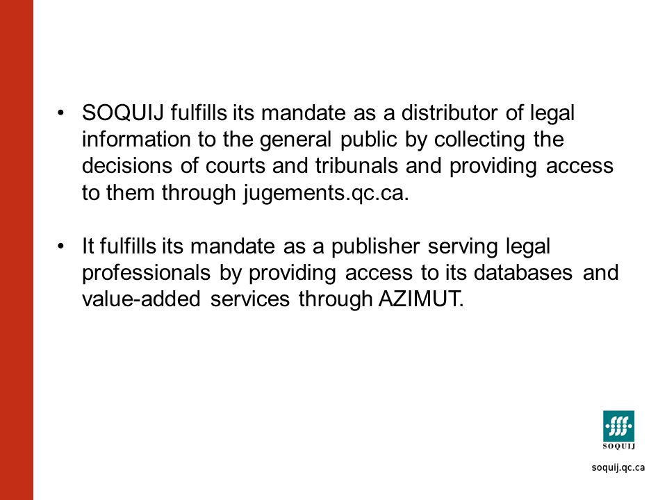 SOQUIJ fulfills its mandate as a distributor of legal information to the general public by collecting the decisions of courts and tribunals and providing access to them through jugements.qc.ca.