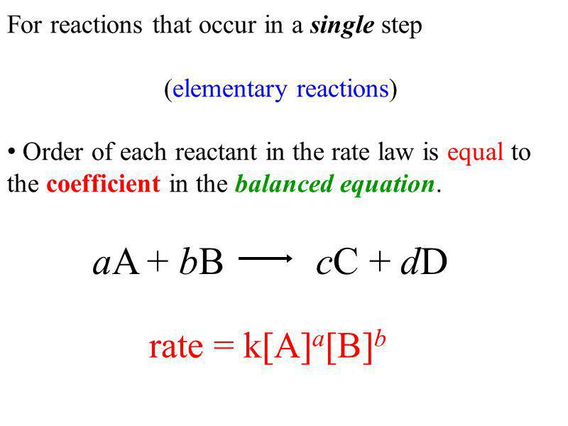 For reactions that occur in a single step (elementary reactions) Order of each reactant in the rate law is equal to the coefficient in the balanced equation.