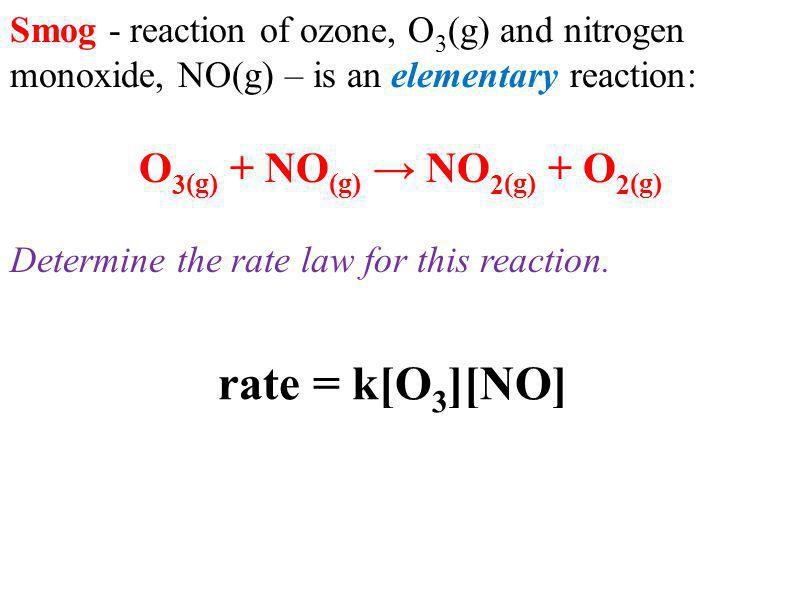 Smog - reaction of ozone, O 3 (g) and nitrogen monoxide, NO(g) – is an elementary reaction: O 3 (g) + NO (g) NO 2 (g) + O 2 (g) Determine the rate law for this reaction.