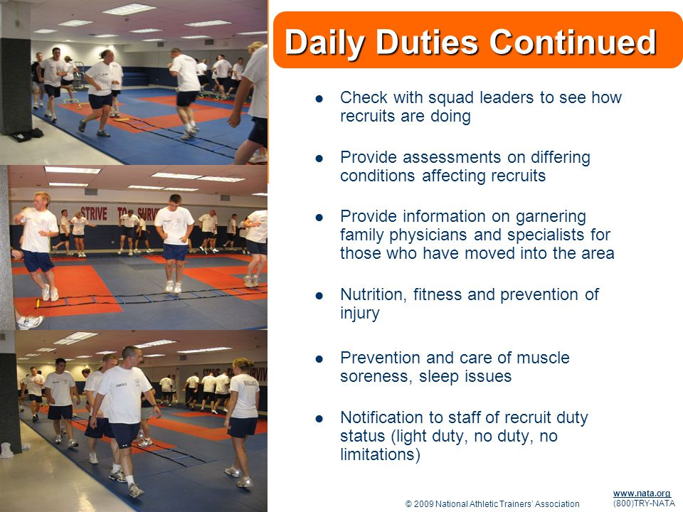 © 2009 National Athletic Trainers Association www.nata.org (800)TRY-NATA Daily Duties Continued Check with squad leaders to see how recruits are doing Provide assessments on differing conditions affecting recruits Provide information on garnering family physicians and specialists for those who have moved into the area Nutrition, fitness and prevention of injury Prevention and care of muscle soreness, sleep issues Notification to staff of recruit duty status (light duty, no duty, no limitations)