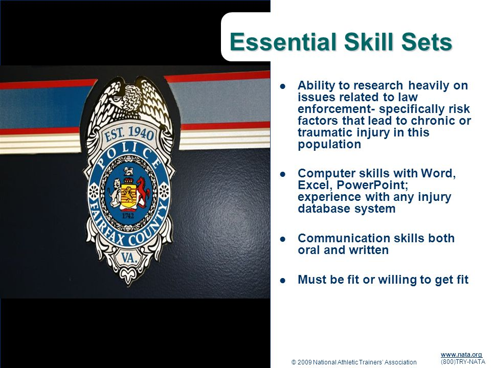 © 2009 National Athletic Trainers Association www.nata.org (800)TRY-NATA Essential Skill Sets Ability to research heavily on issues related to law enforcement- specifically risk factors that lead to chronic or traumatic injury in this population Computer skills with Word, Excel, PowerPoint; experience with any injury database system Communication skills both oral and written Must be fit or willing to get fit