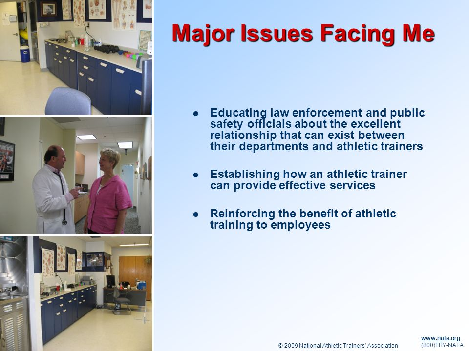 © 2009 National Athletic Trainers Association www.nata.org (800)TRY-NATA Major Issues Facing Me Educating law enforcement and public safety officials about the excellent relationship that can exist between their departments and athletic trainers Establishing how an athletic trainer can provide effective services Reinforcing the benefit of athletic training to employees
