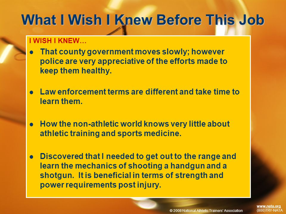 © 2009 National Athletic Trainers Association www.nata.org (800)TRY-NATA What I Wish I Knew Before This Job I WISH I KNEW… That county government moves slowly; however police are very appreciative of the efforts made to keep them healthy.
